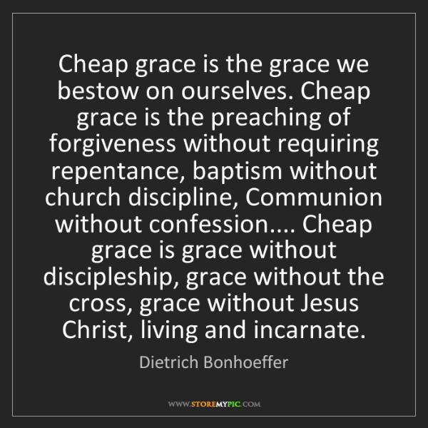 Dietrich Bonhoeffer: Cheap grace is the grace we bestow on ourselves. Cheap...