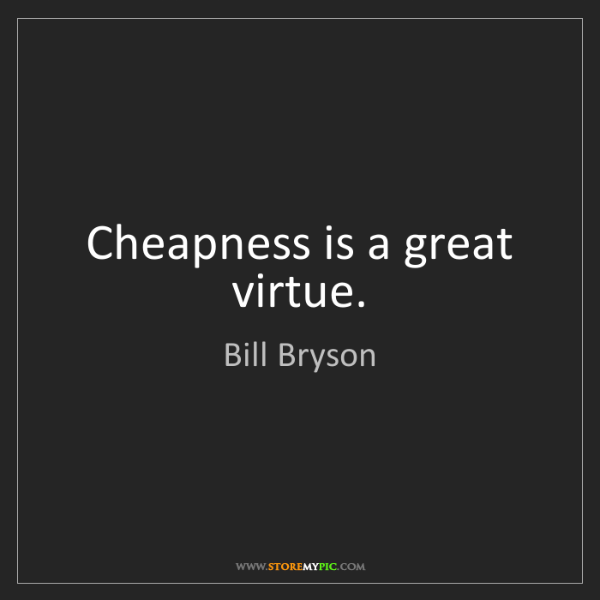 Bill Bryson: Cheapness is a great virtue.