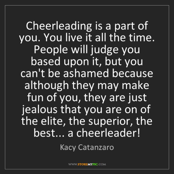 Kacy Catanzaro: Cheerleading is a part of you. You live it all the time....