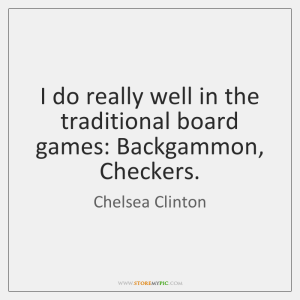 I do really well in the traditional board games: Backgammon, Checkers.