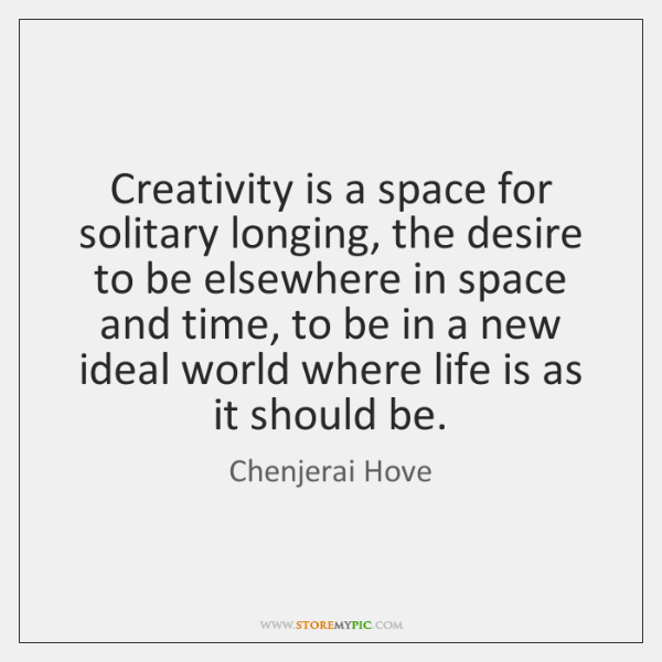 Creativity is a space for solitary longing, the desire to be elsewhere ...