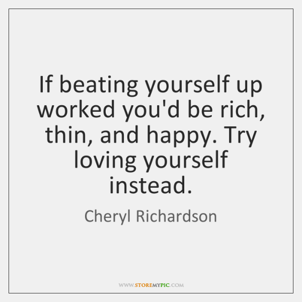 If beating yourself up worked you'd be rich, thin, and happy. Try ...