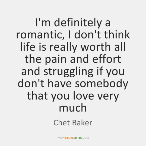 I'm definitely a romantic, I don't think life is really worth all ...