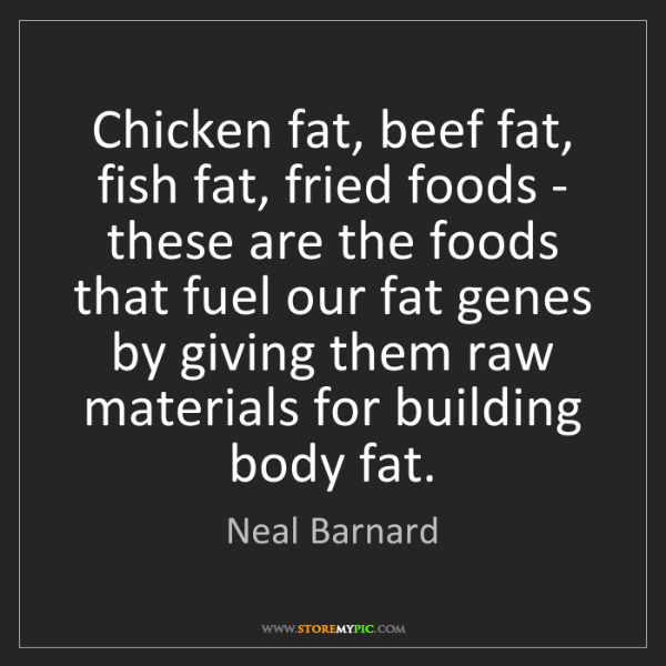 Neal Barnard: Chicken fat, beef fat, fish fat, fried foods - these...