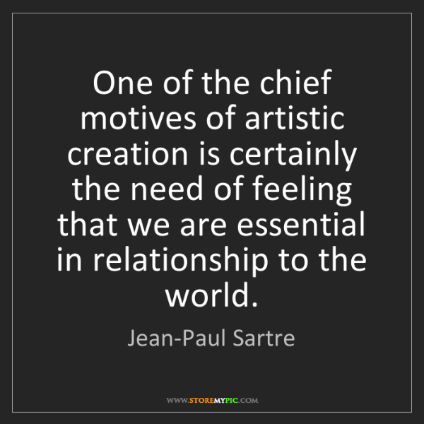 Jean-Paul Sartre: One of the chief motives of artistic creation is certainly...