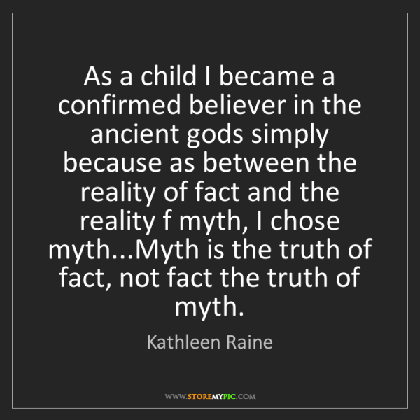Kathleen Raine: As a child I became a confirmed believer in the ancient...