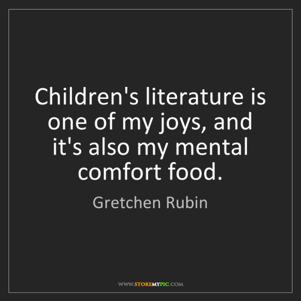 Gretchen Rubin: Children's literature is one of my joys, and it's also...