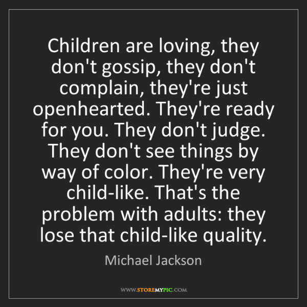 Michael Jackson: Children are loving, they don't gossip, they don't complain,...