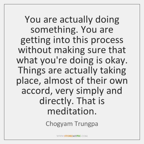 You are actually doing something. You are getting into this process without ...