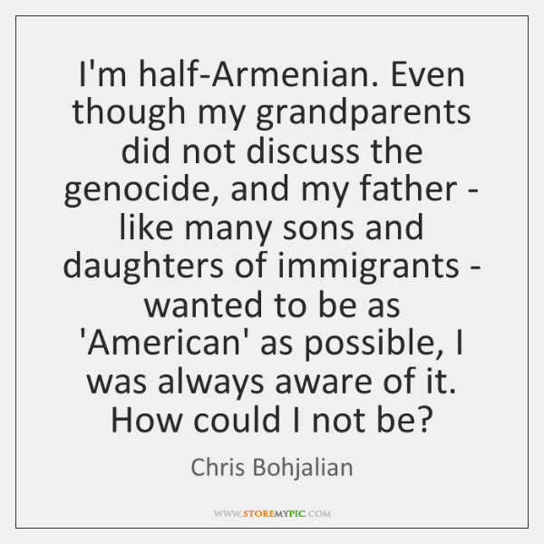 I'm half-Armenian. Even though my grandparents did not discuss the genocide, and ...