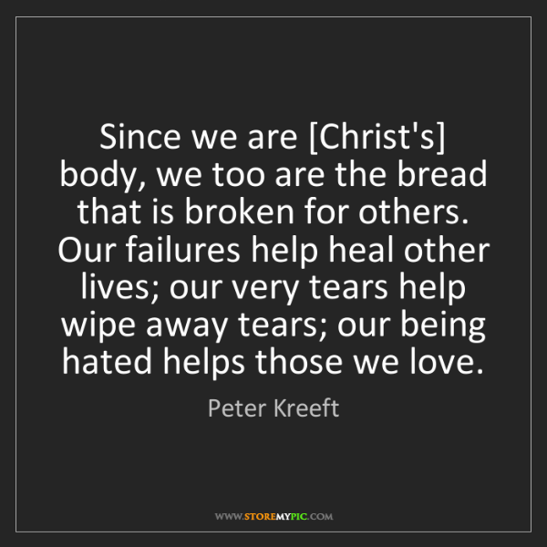 Peter Kreeft: Since we are [Christ's] body, we too are the bread that...