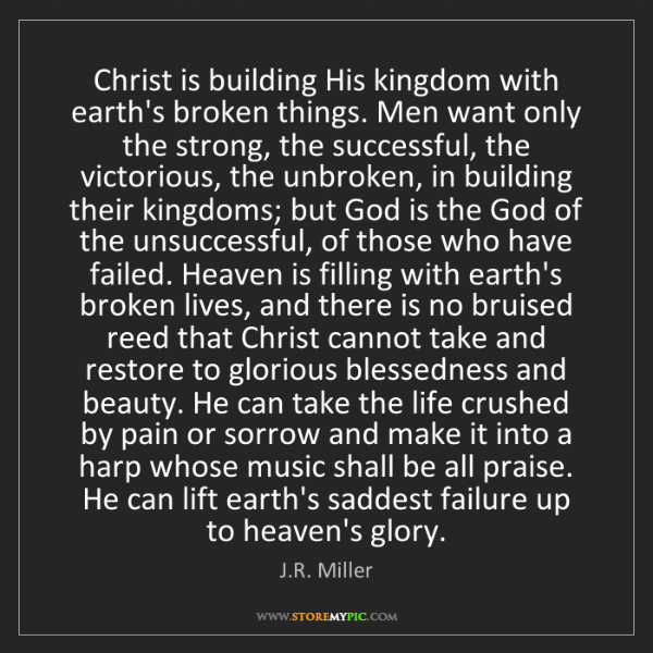 J.R. Miller: Christ is building His kingdom with earth's broken things....
