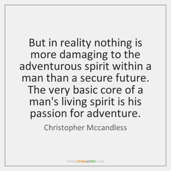 But in reality nothing is more damaging to the adventurous spirit within ...