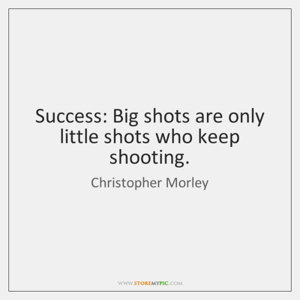Success: Big shots are only little shots who keep shooting.