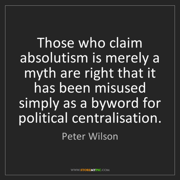 Peter Wilson: Those who claim absolutism is merely a myth are right...