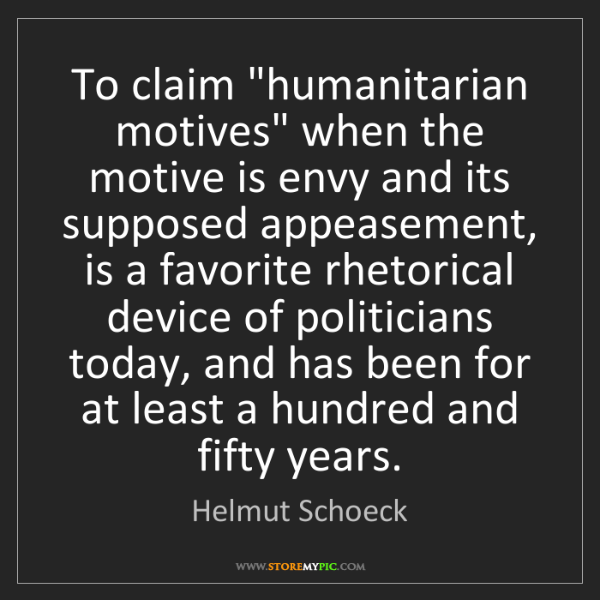 """Helmut Schoeck: To claim """"humanitarian motives"""" when the motive is envy..."""