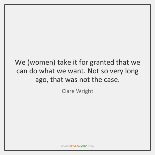 We (women) take it for granted that we can do what we ...