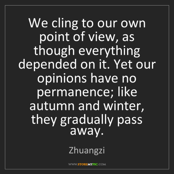 Zhuangzi: We cling to our own point of view, as though everything...
