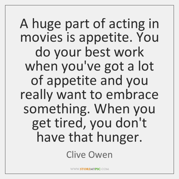 A huge part of acting in movies is appetite. You do your ...
