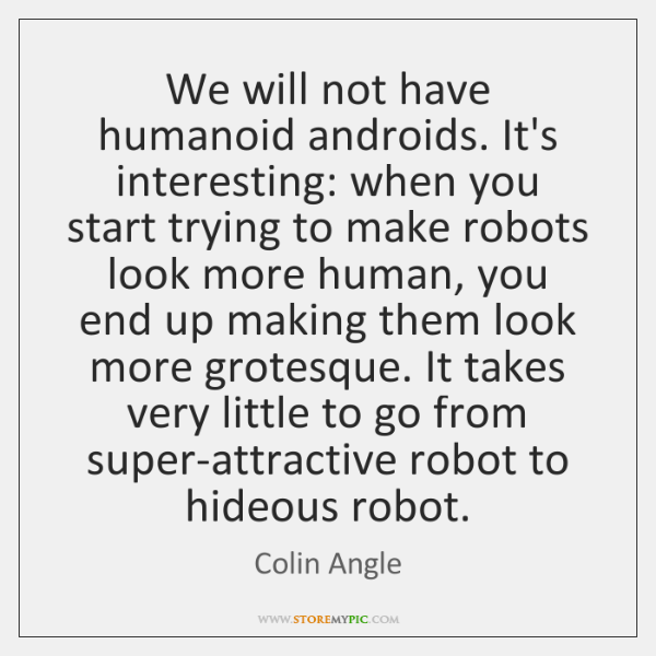 We will not have humanoid androids. It's interesting: when you start trying ...