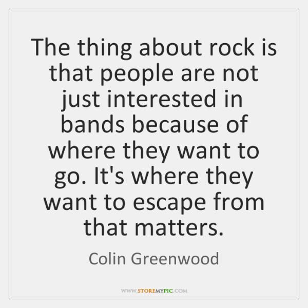 The thing about rock is that people are not just interested in ...
