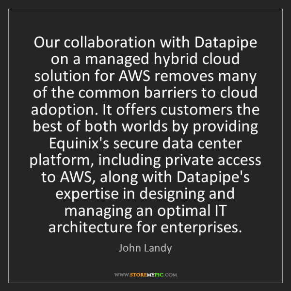John Landy: Our collaboration with Datapipe on a managed hybrid cloud...