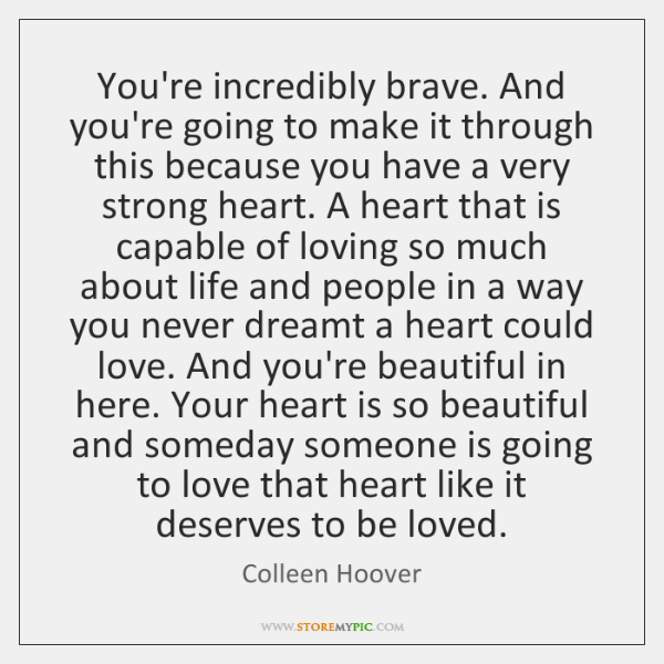 You're incredibly brave. And you're going to make it through this because ...