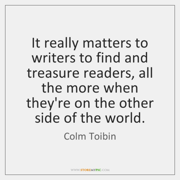 It really matters to writers to find and treasure readers, all the ...