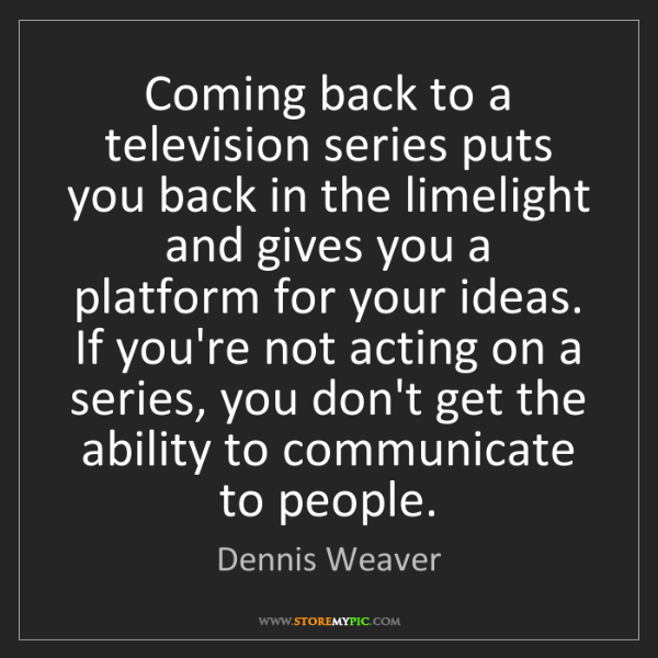 Dennis Weaver: Coming back to a television series puts you back in the...