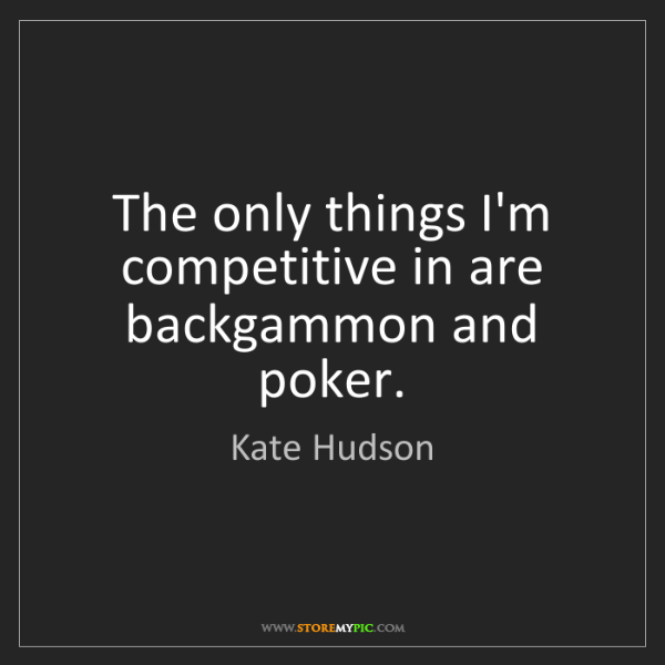 Kate Hudson: The only things I'm competitive in are backgammon and...