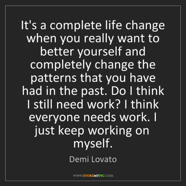 Demi Lovato: It's a complete life change when you really want to better...