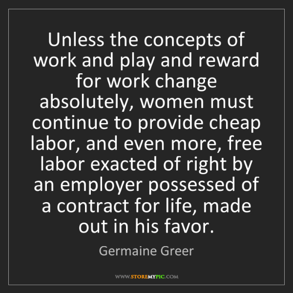 Germaine Greer: Unless the concepts of work and play and reward for work...