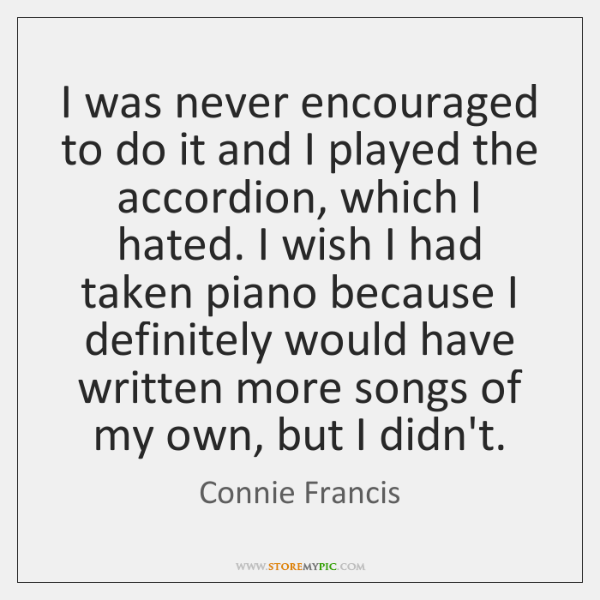 I was never encouraged to do it and I played the accordion, ...