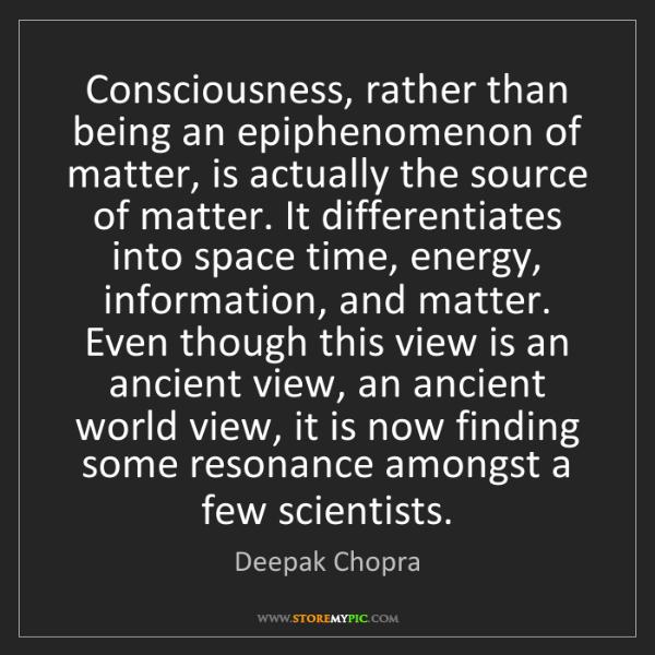 Deepak Chopra: Consciousness, rather than being an epiphenomenon of...