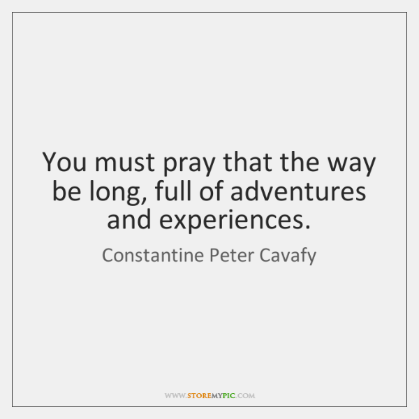 You must pray that the way be long, full of adventures and ...
