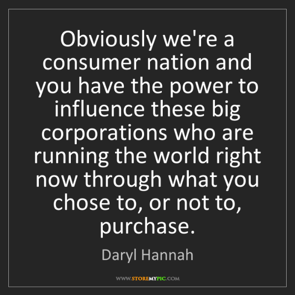 Daryl Hannah: Obviously we're a consumer nation and you have the power...