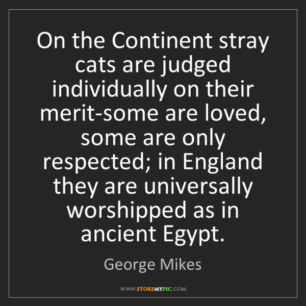 George Mikes: On the Continent stray cats are judged individually on...