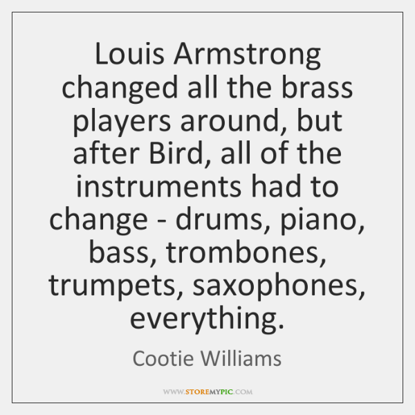 Louis Armstrong changed all the brass players around, but after Bird, all ...