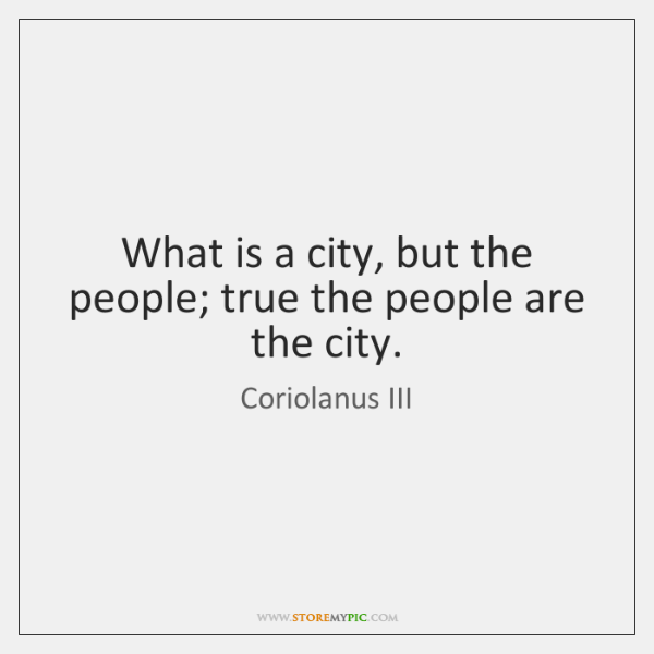 What is a city, but the people; true the people are the ...