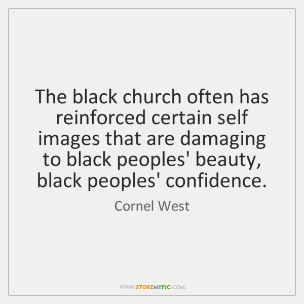 The black church often has reinforced certain self images that are damaging ...