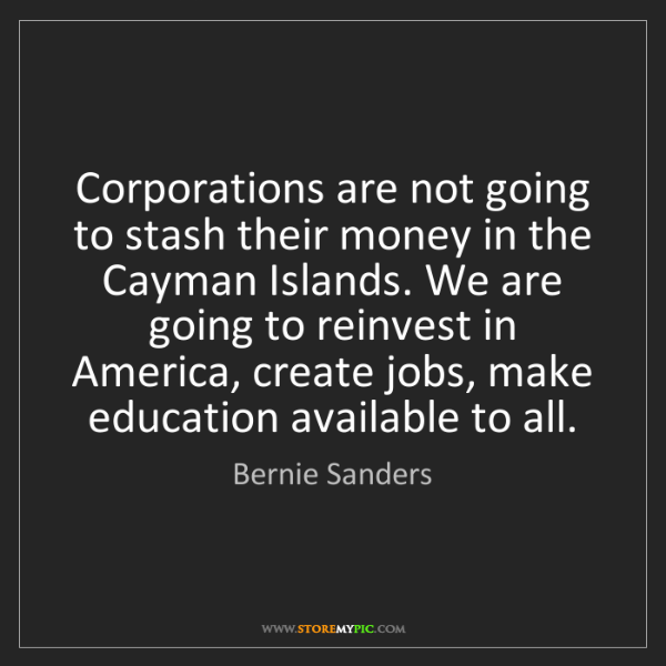 Bernie Sanders: Corporations are not going to stash their money in the...