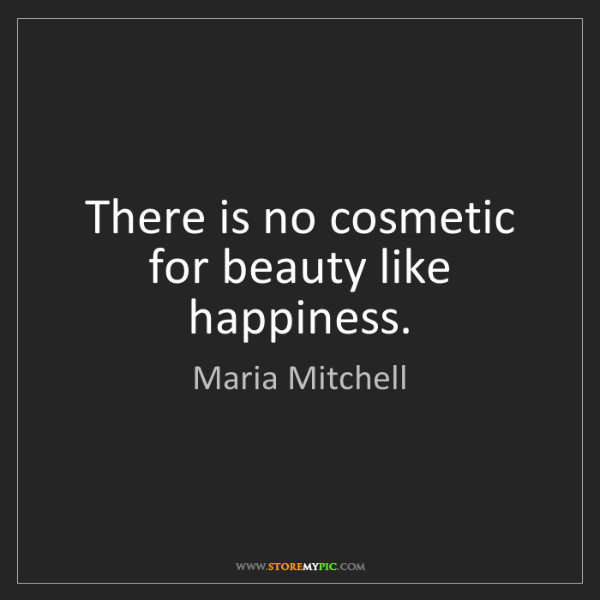 Maria Mitchell: There is no cosmetic for beauty like happiness.