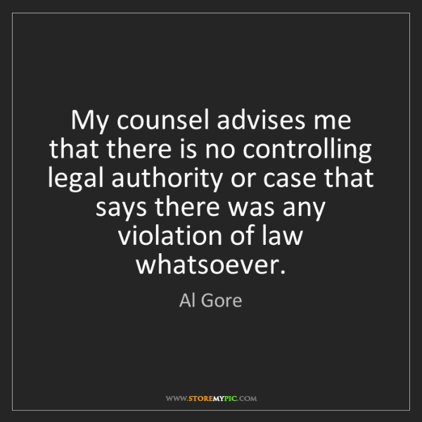 Al Gore: My counsel advises me that there is no controlling legal...