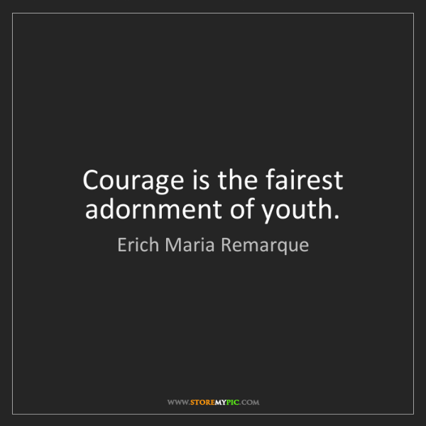 Erich Maria Remarque: Courage is the fairest adornment of youth.