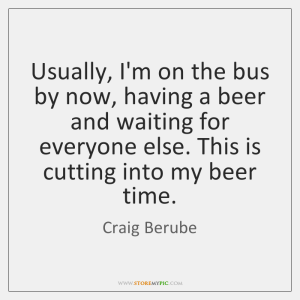Usually, I'm on the bus by now, having a beer and waiting ...