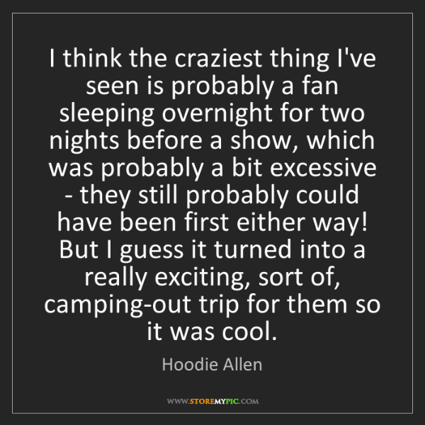 Hoodie Allen: I think the craziest thing I've seen is probably a fan...
