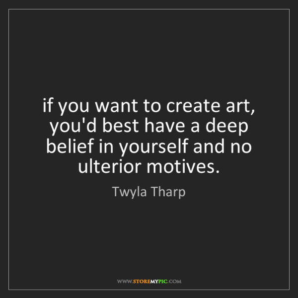 Twyla Tharp: if you want to create art, you'd best have a deep belief...