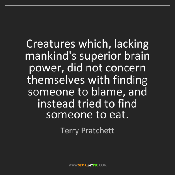 Terry Pratchett: Creatures which, lacking mankind's superior brain power,...