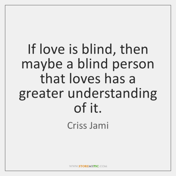 If love is blind, then maybe a blind person that loves has ...