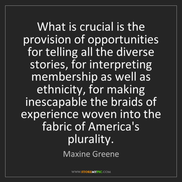 Maxine Greene: What is crucial is the provision of opportunities for...